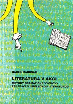 Literatura v akci. Metody dramatické výchovy při práci s uměleckou literaturou - Radek Marušák