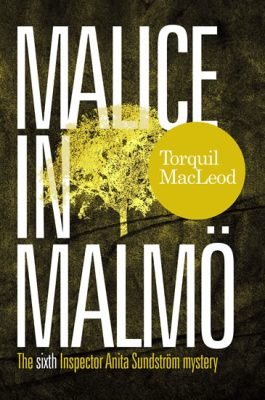 Malice in Malmö: The Sixth Inspector Anita Sundström Mystery - MacLeod Torquil