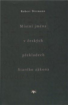 Místní jména v českých překladech Starého zákona - Dittmann Robert