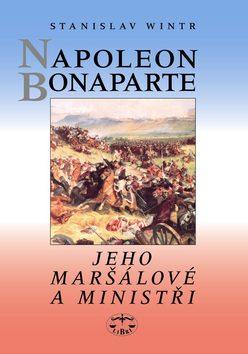 Napoleon Bonaparte, jeho maršálové a ministři - Stanislav Wintr