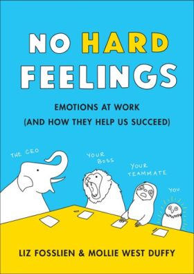 No Hard Feelings : Emotions at Work and How They Help Us Succeed