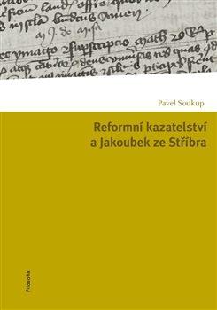 Reformní kazatelství a Jakoubek ze Stříbra - Pavel Soukup