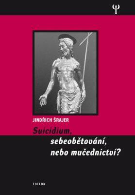 Suicidium, sebeobětování, nebo mučednictví? - Šrajer Jindřich