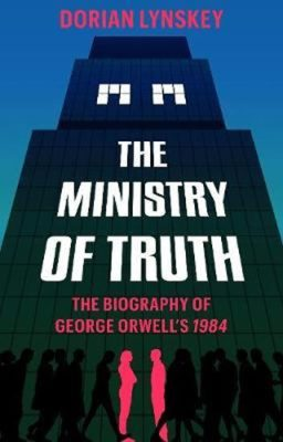 The Ministry of Truth : A Biography of George Orwell's 1984 - Lynskey Dorian