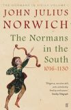 The Normans in the South 1016-1130 : The Normans in Sicily Volume I - John Julius Norwich