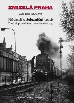 Zmizelá Praha-Nádraží a železniční tratě 1.díl - Kateřina Bečková