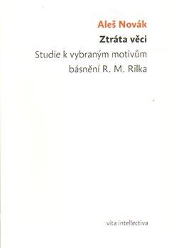 Ztráta věci. Studie k vybraným motivům básnění R. M. Rilka Ztráta věci. Studie k vybraným motivům básnění R. M. Rilka - Aleš Novák